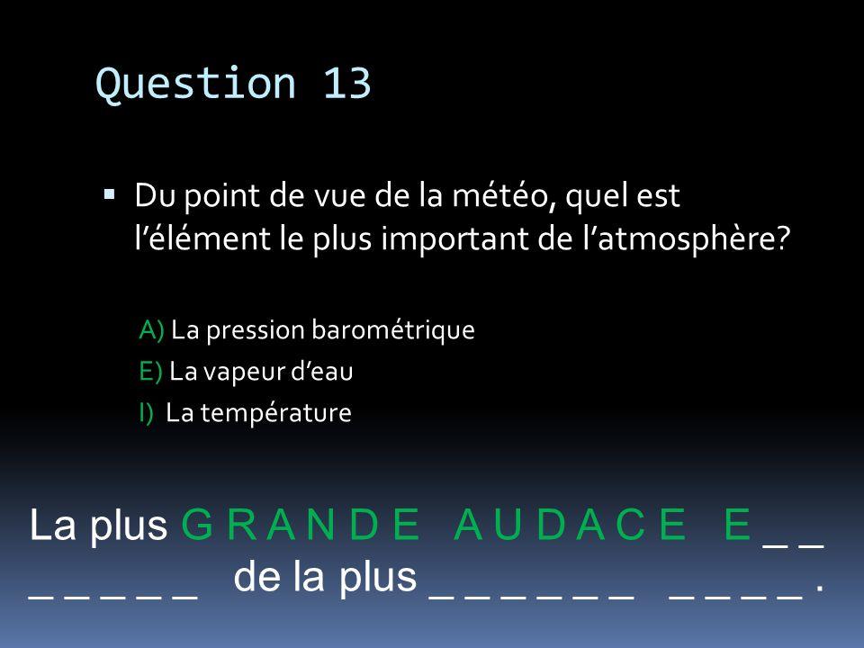 Question 13 La plus G R A N D E A U D A C E E _ _