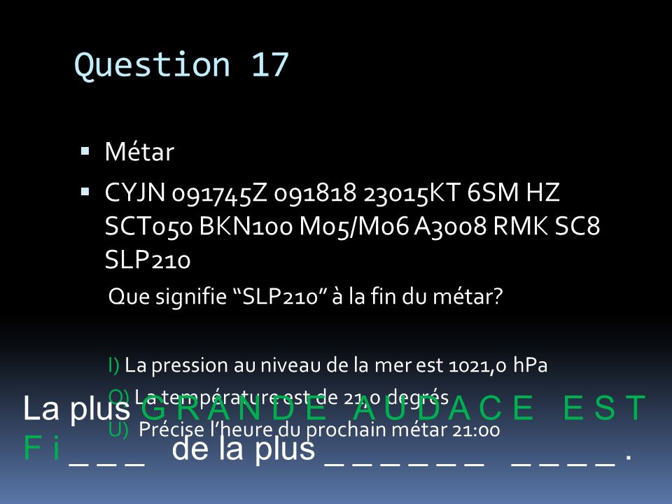 Question 17 La plus G R A N D E A U D A C E E S T