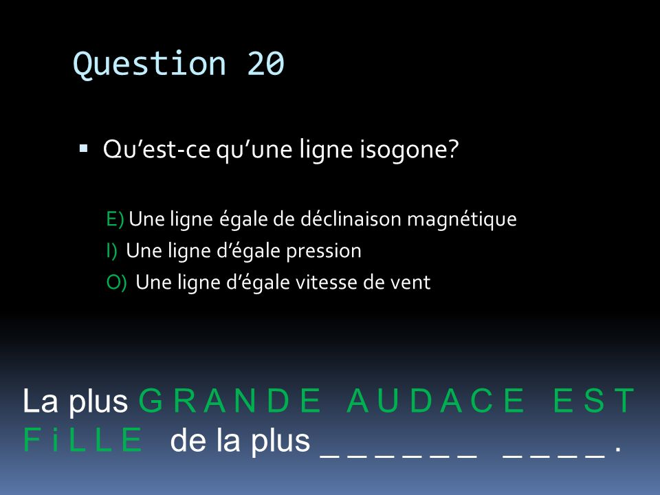 Question 20 La plus G R A N D E A U D A C E E S T