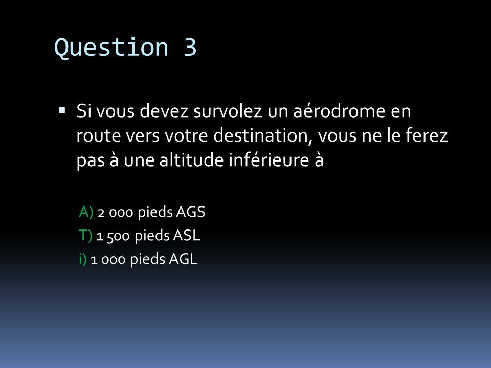 Question 3Si vous devez survolez un aérodrome en route vers votre destination, vous ne le ferez pas à une altitude inférieure à.