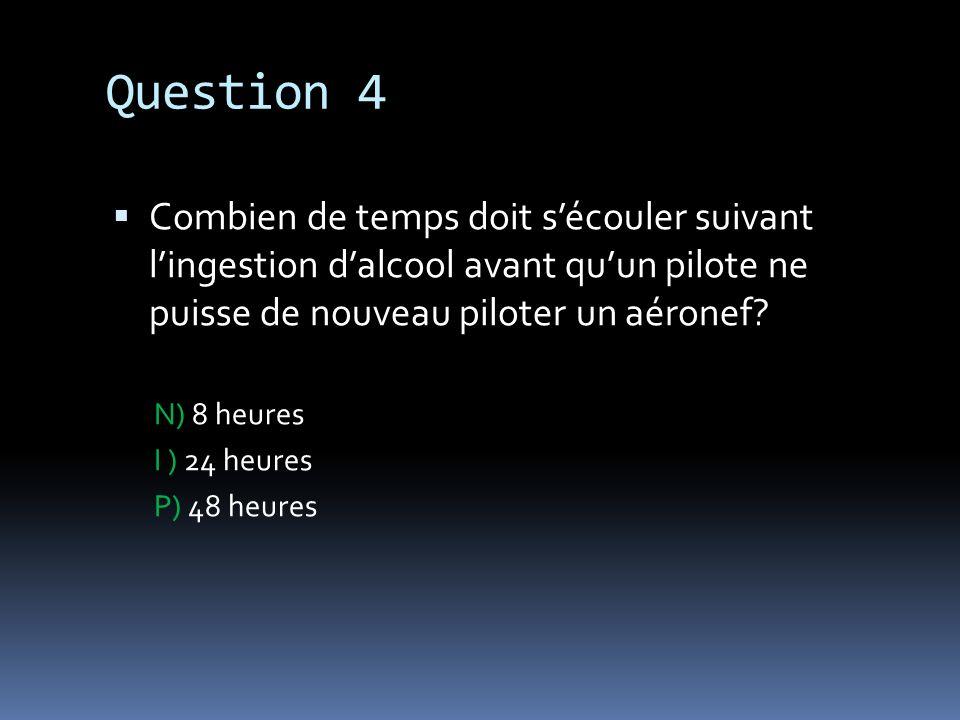 Question 4 Combien de temps doit s'écouler suivant l'ingestion d'alcool avant qu'un pilote ne puisse de nouveau piloter un aéronef