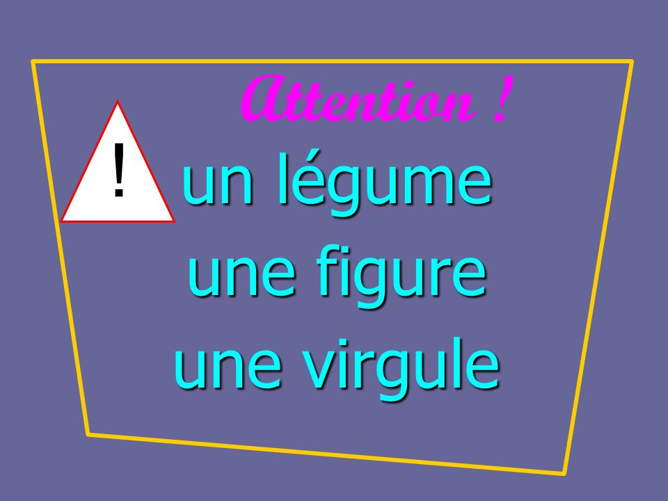 Attention ! ! un légume une figure une virgule