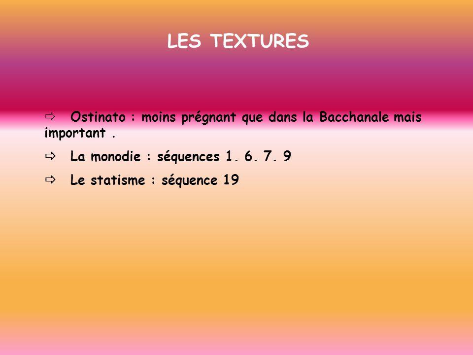 LES TEXTURES ð Ostinato : moins prégnant que dans la Bacchanale mais important . ð La monodie : séquences 1. 6. 7. 9.
