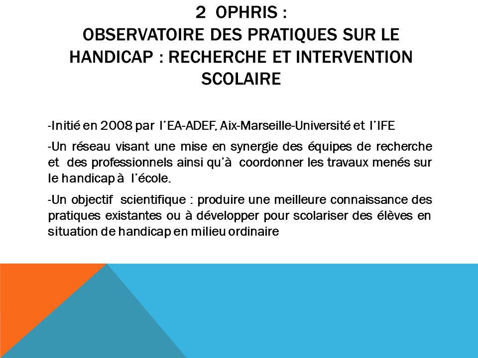 2 OPHRIS : OBSERVATOIRE DES PRATIQUES SUR LE HANDICAP : RECHERCHE ET INTERVENTION SCOLAIRE