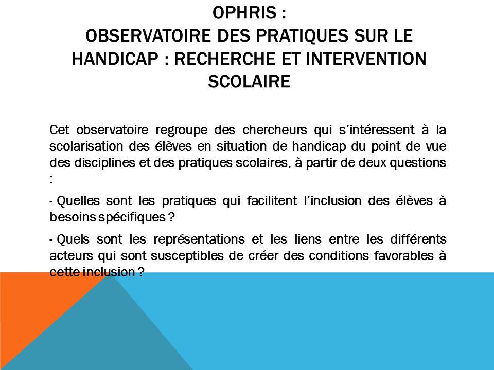 OPHRIS : OBSERVATOIRE DES PRATIQUES SUR LE HANDICAP : RECHERCHE ET INTERVENTION SCOLAIRE