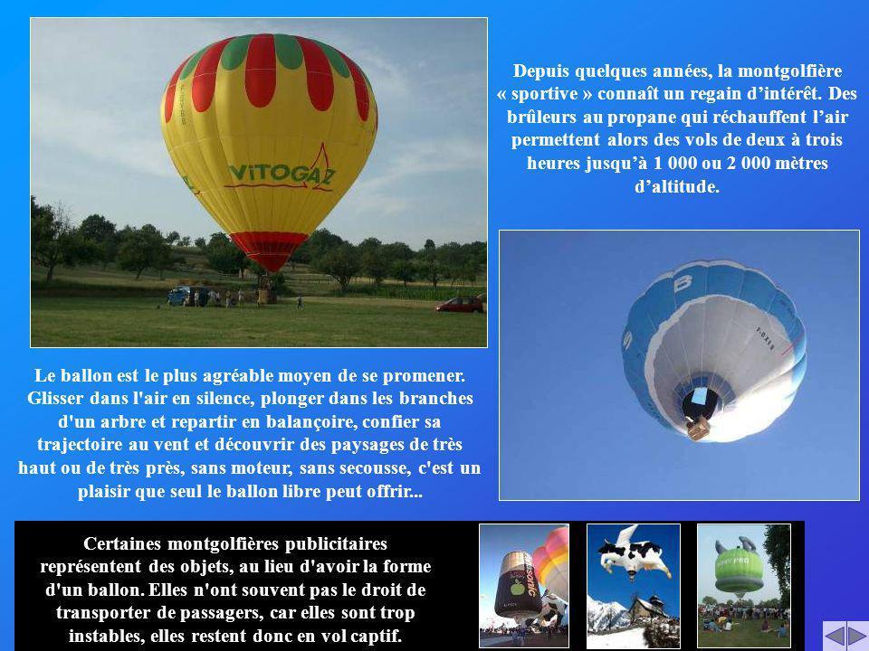 Depuis quelques années, la montgolfière « sportive » connaît un regain d'intérêt. Des brûleurs au propane qui réchauffent l'air permettent alors des vols de deux à trois heures jusqu'à 1 000 ou 2 000 mètres d'altitude.