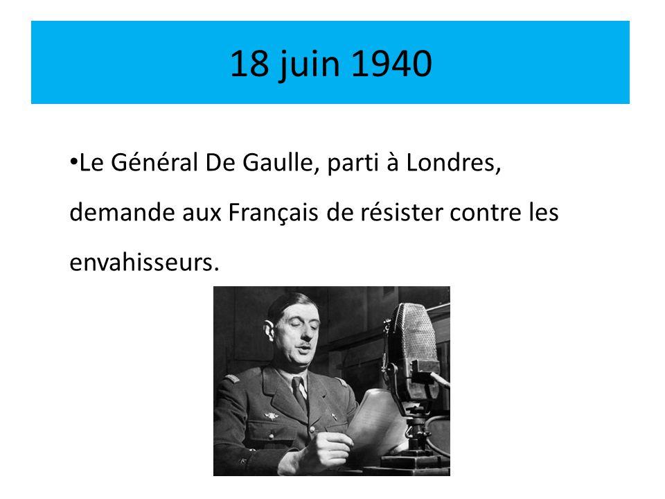 18 juin 1940 Le Général De Gaulle, parti à Londres, demande aux Français de résister contre les envahisseurs.