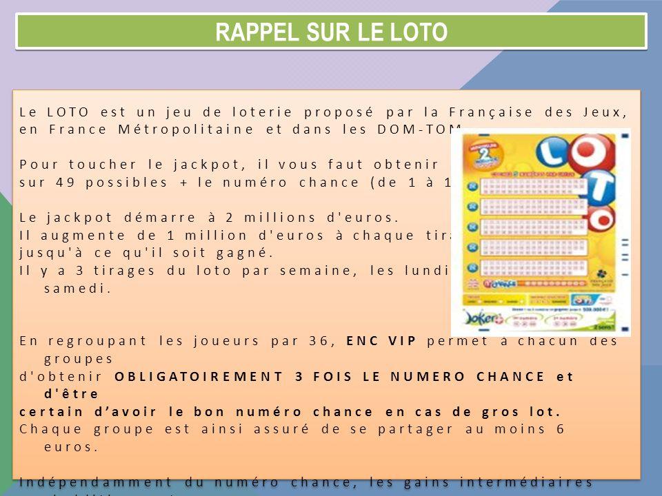 Rappel sur le loto Le LOTO est un jeu de loterie proposé par la Française des Jeux, en France Métropolitaine et dans les DOM-TOM.