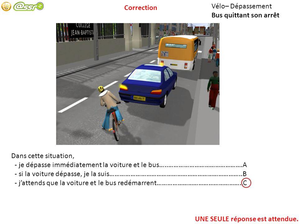 Correction Vélo– Dépassement. Bus quittant son arrêt. Dans cette situation, - je dépasse immédiatement la voiture et le bus…..…………………………………….A.