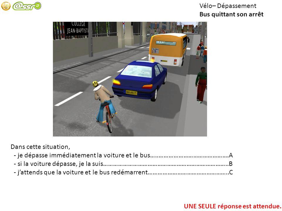 Vélo– Dépassement Bus quittant son arrêt. Dans cette situation, - je dépasse immédiatement la voiture et le bus…..…………………………………….A.