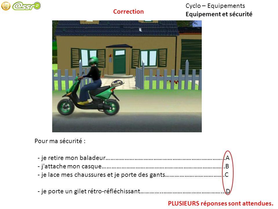Cyclo – Equipements Equipement et sécurité. Correction. Pour ma sécurité : - je retire mon baladeur…………………………………………………….…………..A.