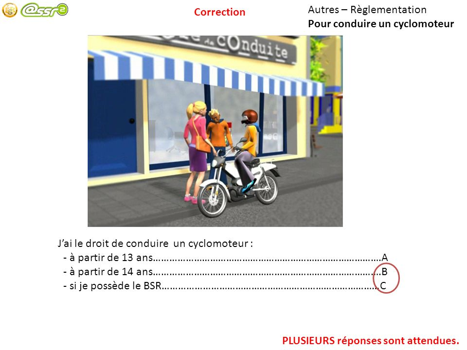 Correction Autres – Règlementation. Pour conduire un cyclomoteur. J'ai le droit de conduire un cyclomoteur :