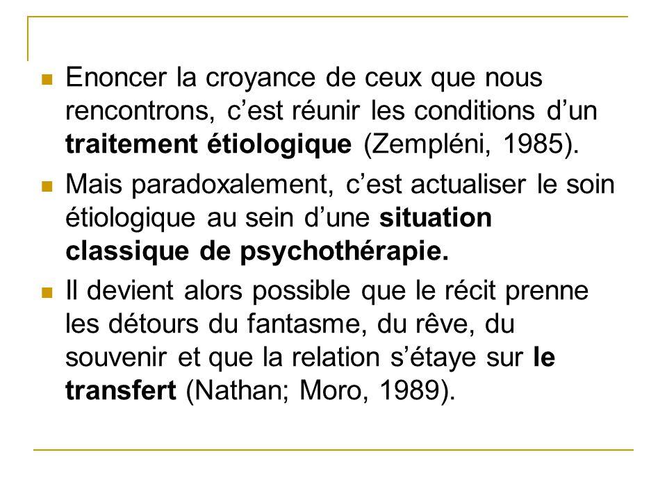 Enoncer la croyance de ceux que nous rencontrons, c'est réunir les conditions d'un traitement étiologique (Zempléni, 1985).
