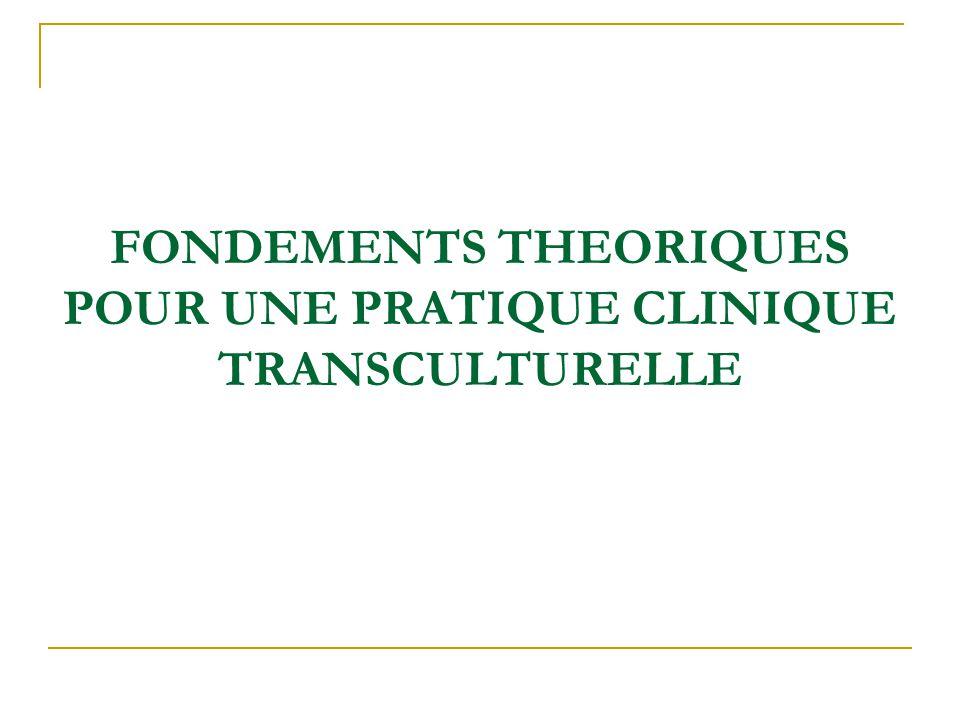 FONDEMENTS THEORIQUES POUR UNE PRATIQUE CLINIQUE TRANSCULTURELLE