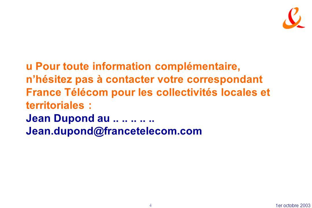 u Pour toute information complémentaire, n'hésitez pas à contacter votre correspondant France Télécom pour les collectivités locales et territoriales : Jean Dupond au .. .. .. .. .. Jean.dupond@francetelecom.com