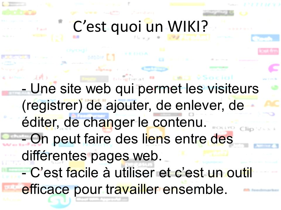 C'est quoi un WIKI - Une site web qui permet les visiteurs (registrer) de ajouter, de enlever, de éditer, de changer le contenu.