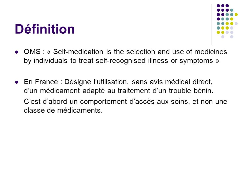 Définition OMS : « Self-medication is the selection and use of medicines by individuals to treat self-recognised illness or symptoms »