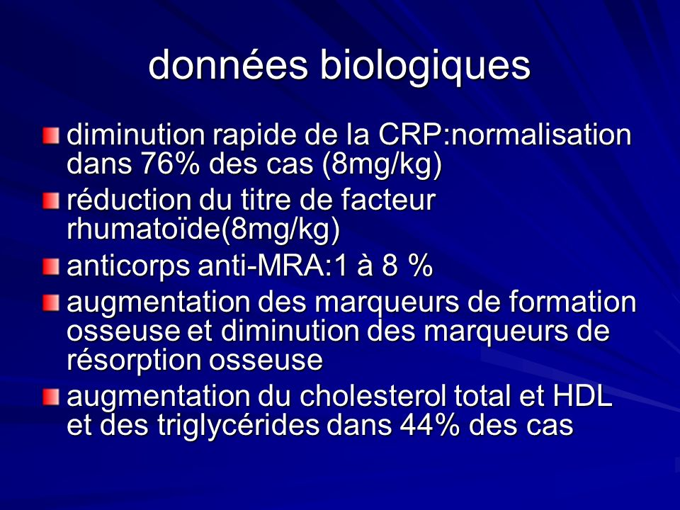 données biologiquesdiminution rapide de la CRP:normalisation dans 76% des cas (8mg/kg) réduction du titre de facteur rhumatoïde(8mg/kg)