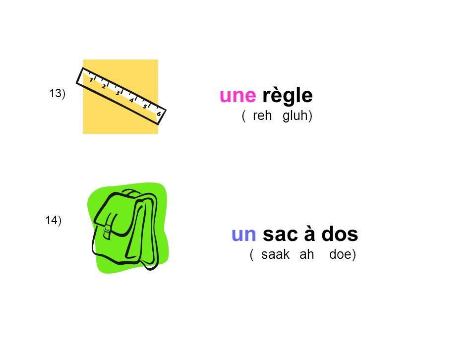 une règle ( reh gluh) 13) 14) un sac à dos ( saak ah doe)