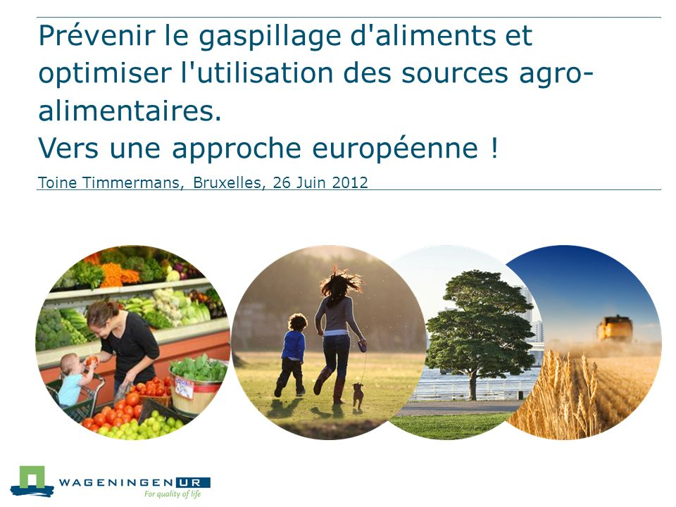Prévenir le gaspillage d aliments et optimiser l utilisation des sources agro-alimentaires. Vers une approche européenne !