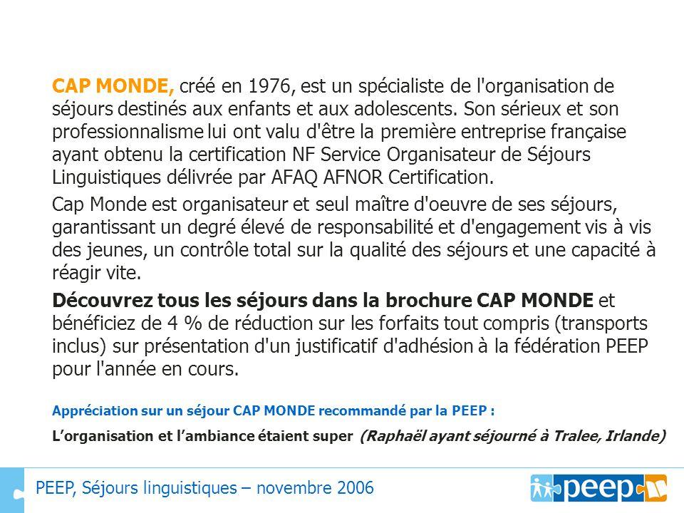 CAP MONDE, créé en 1976, est un spécialiste de l organisation de séjours destinés aux enfants et aux adolescents. Son sérieux et son professionnalisme lui ont valu d être la première entreprise française ayant obtenu la certification NF Service Organisateur de Séjours Linguistiques délivrée par AFAQ AFNOR Certification.