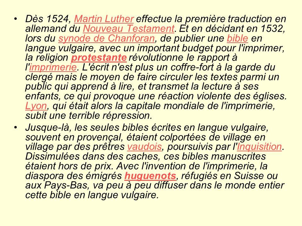 Dès 1524, Martin Luther effectue la première traduction en allemand du Nouveau Testament. Et en décidant en 1532, lors du synode de Chanforan, de publier une bible en langue vulgaire, avec un important budget pour l imprimer, la religion protestante révolutionne le rapport à l imprimerie. L écrit n est plus un coffre-fort à la garde du clergé mais le moyen de faire circuler les textes parmi un public qui apprend à lire, et transmet la lecture à ses enfants, ce qui provoque une réaction violente des églises. Lyon, qui était alors la capitale mondiale de l imprimerie, subit une terrible répression.