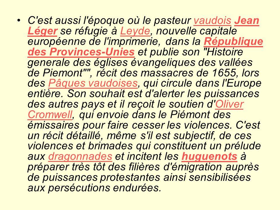 C est aussi l époque où le pasteur vaudois Jean Léger se réfugie à Leyde, nouvelle capitale européenne de l imprimerie, dans la République des Provinces-Unies et publie son Histoire generale des églises évangeliques des vallées de Piemont , récit des massacres de 1655, lors des Pâques vaudoises, qui circule dans l Europe entière.