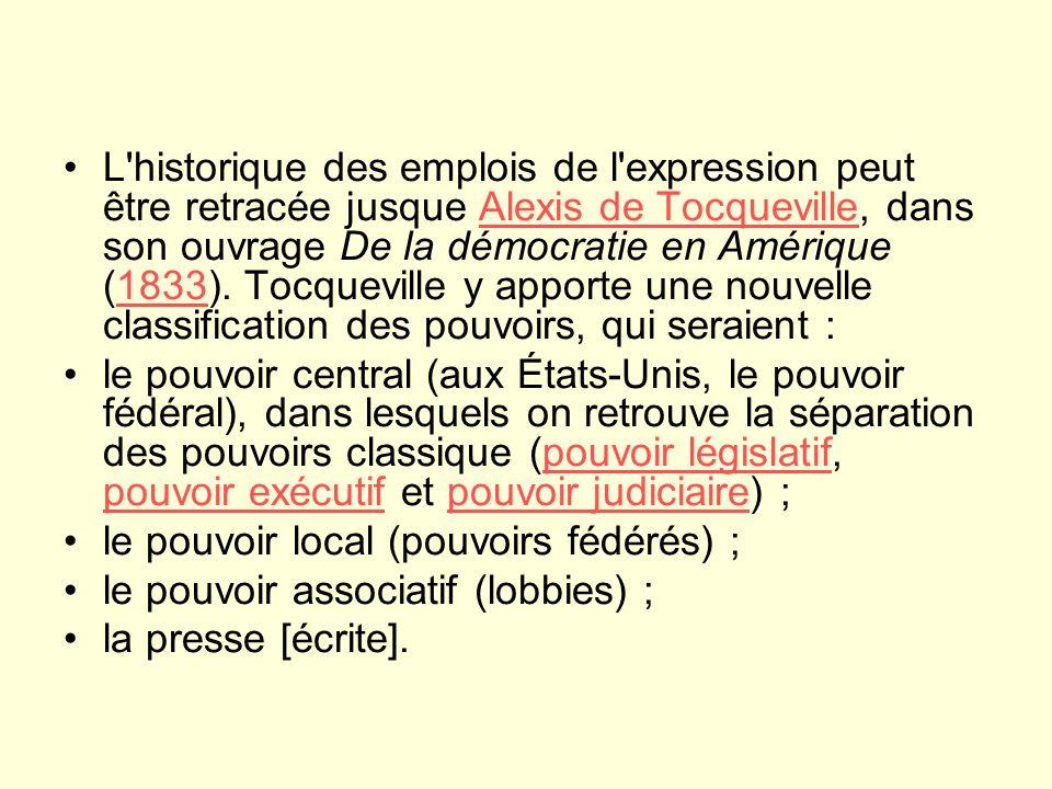 L historique des emplois de l expression peut être retracée jusque Alexis de Tocqueville, dans son ouvrage De la démocratie en Amérique (1833). Tocqueville y apporte une nouvelle classification des pouvoirs, qui seraient :
