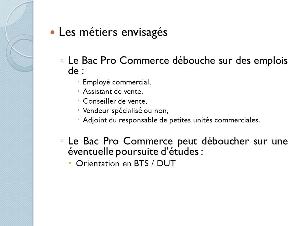 Les métiers envisagés Le Bac Pro Commerce débouche sur des emplois de : Employé commercial, Assistant de vente,