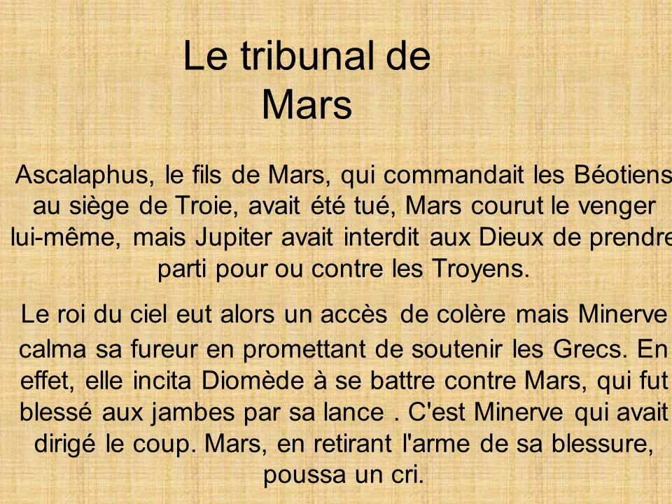 Le tribunal de Mars Ascalaphus, le fils de Mars, qui commandait les Béotiens au siège de Troie, avait été tué, Mars courut le venger.