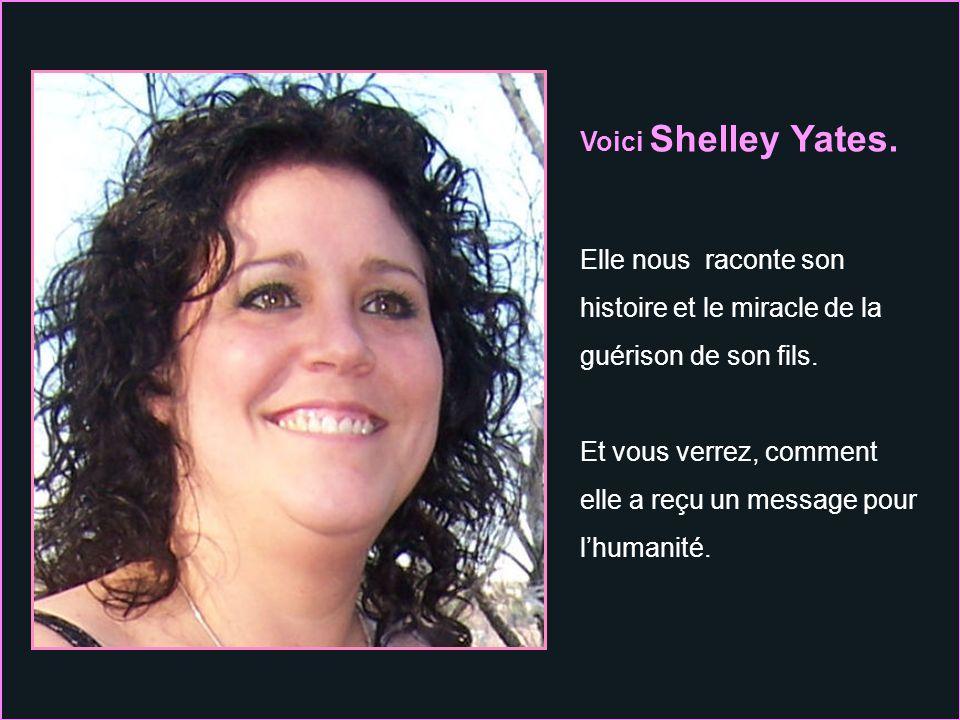 Voici Shelley Yates. Elle nous raconte son. histoire et le miracle de la. guérison de son fils. Et vous verrez, comment.