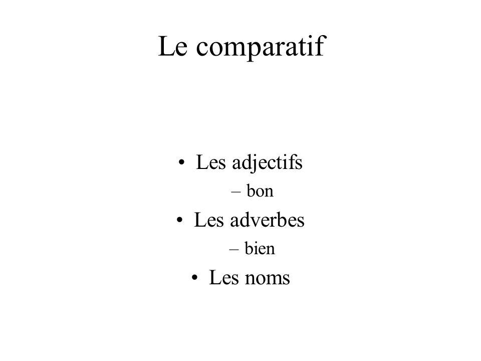 Le comparatif Les adjectifs bon Les adverbes bien Les noms