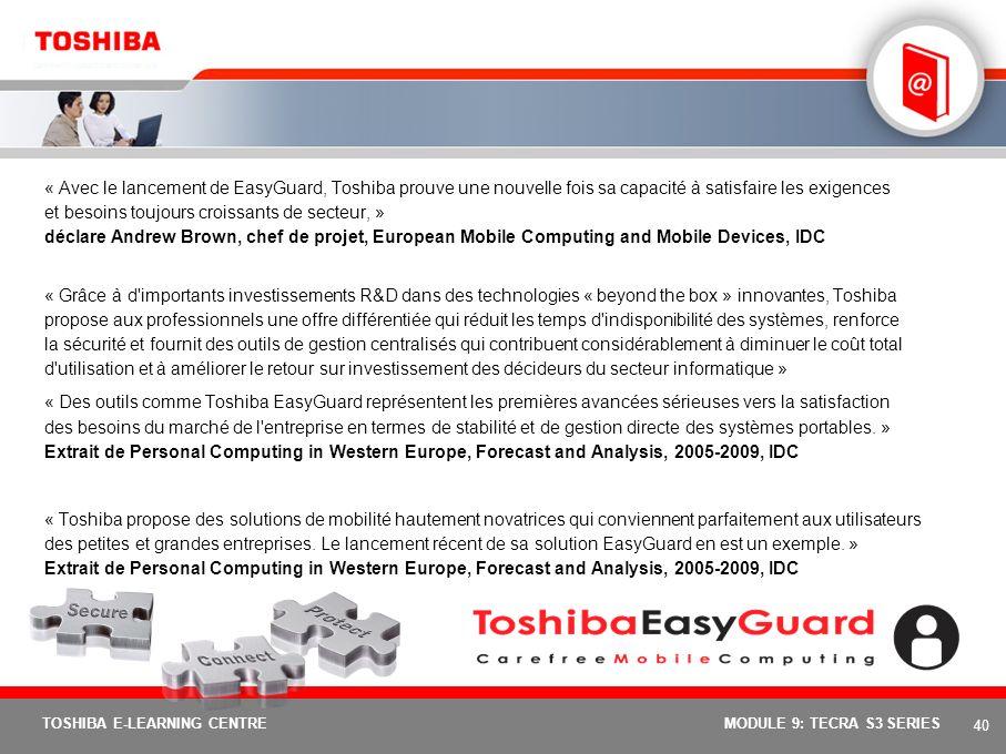 « Avec le lancement de EasyGuard, Toshiba prouve une nouvelle fois sa capacité à satisfaire les exigences et besoins toujours croissants de secteur, » déclare Andrew Brown, chef de projet, European Mobile Computing and Mobile Devices, IDC