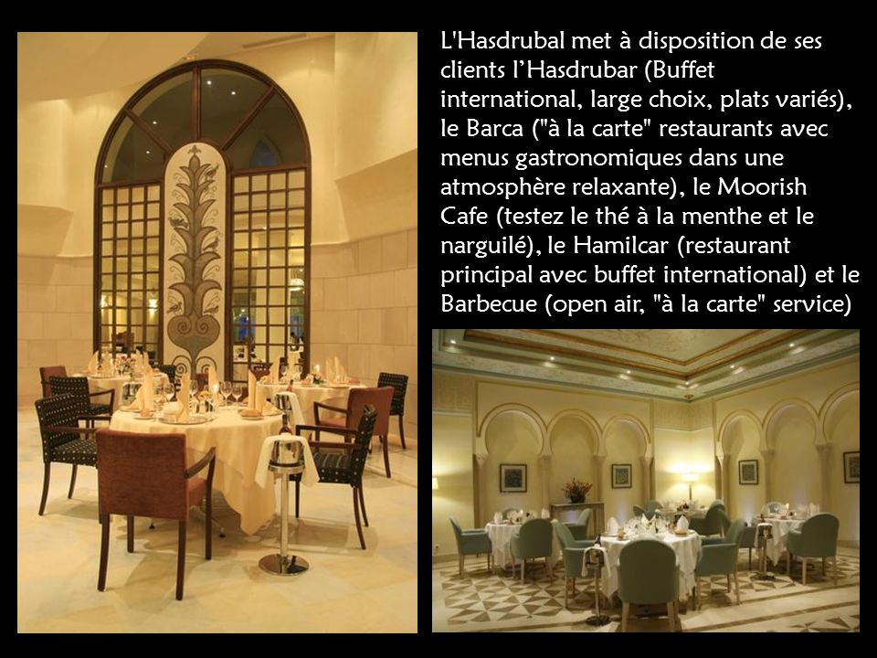 L Hasdrubal met à disposition de ses clients l'Hasdrubar (Buffet international, large choix, plats variés), le Barca ( à la carte restaurants avec menus gastronomiques dans une atmosphère relaxante), le Moorish Cafe (testez le thé à la menthe et le narguilé), le Hamilcar (restaurant principal avec buffet international) et le Barbecue (open air, à la carte service)