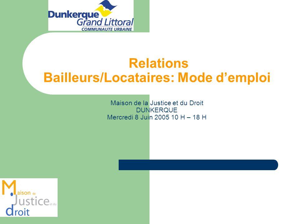 Relations Bailleurs/Locataires: Mode d'emploi Maison de la Justice et du Droit DUNKERQUE Mercredi 8 Juin 2005 10 H – 18 H