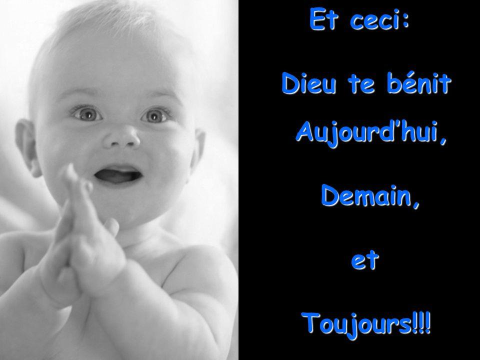 Et ceci: Dieu te bénit Aujourd'hui, Demain, et Toujours!!!