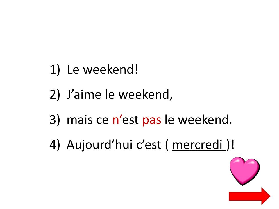 1) Le weekend. 2) J'aime le weekend, mais ce n'est pas le weekend.