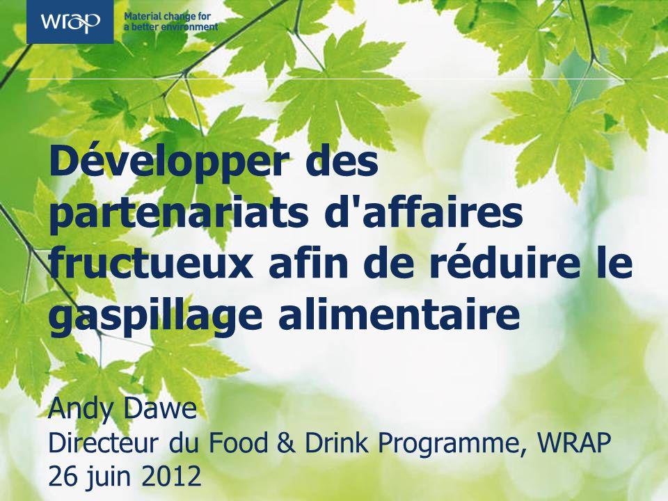 Développer des partenariats d affaires fructueux afin de réduire le gaspillage alimentaire Andy Dawe Directeur du Food & Drink Programme, WRAP 26 juin 2012