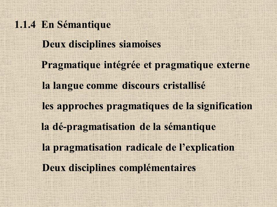 1.1.4 En Sémantique Deux disciplines siamoises. Pragmatique intégrée et pragmatique externe. la langue comme discours cristallisé.