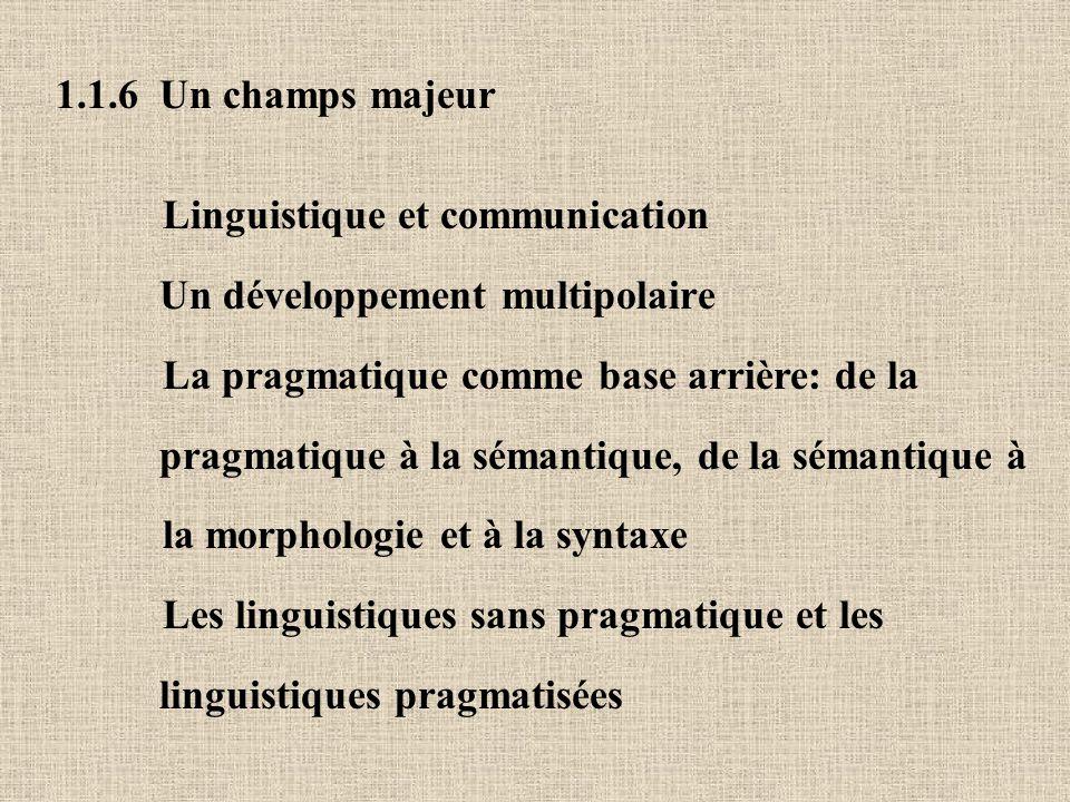 1.1.6 Un champs majeur Linguistique et communication. Un développement multipolaire. La pragmatique comme base arrière: de la.