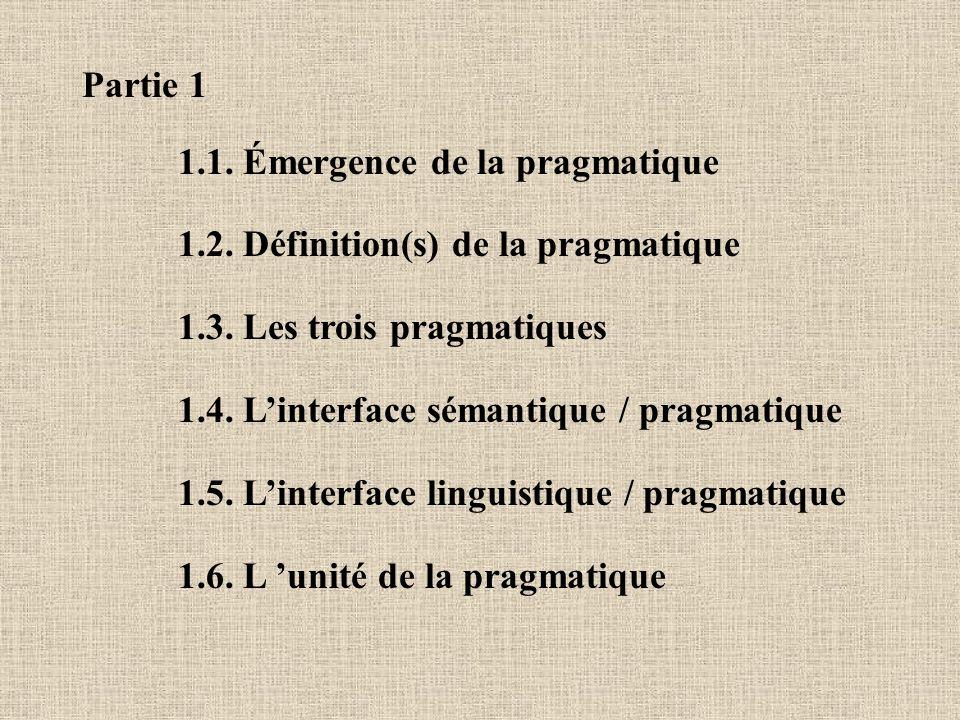 Partie 1 1.1. Émergence de la pragmatique. 1.2. Définition(s) de la pragmatique. 1.3. Les trois pragmatiques.