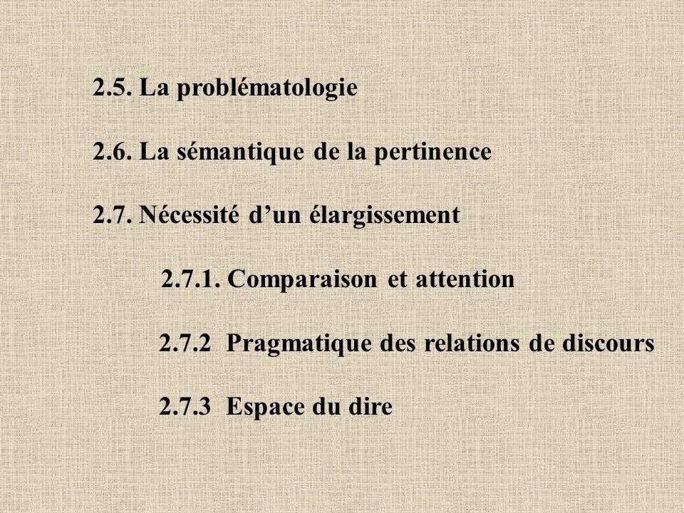 2.5. La problématologie 2.6. La sémantique de la pertinence. 2.7. Nécessité d'un élargissement. 2.7.1. Comparaison et attention.