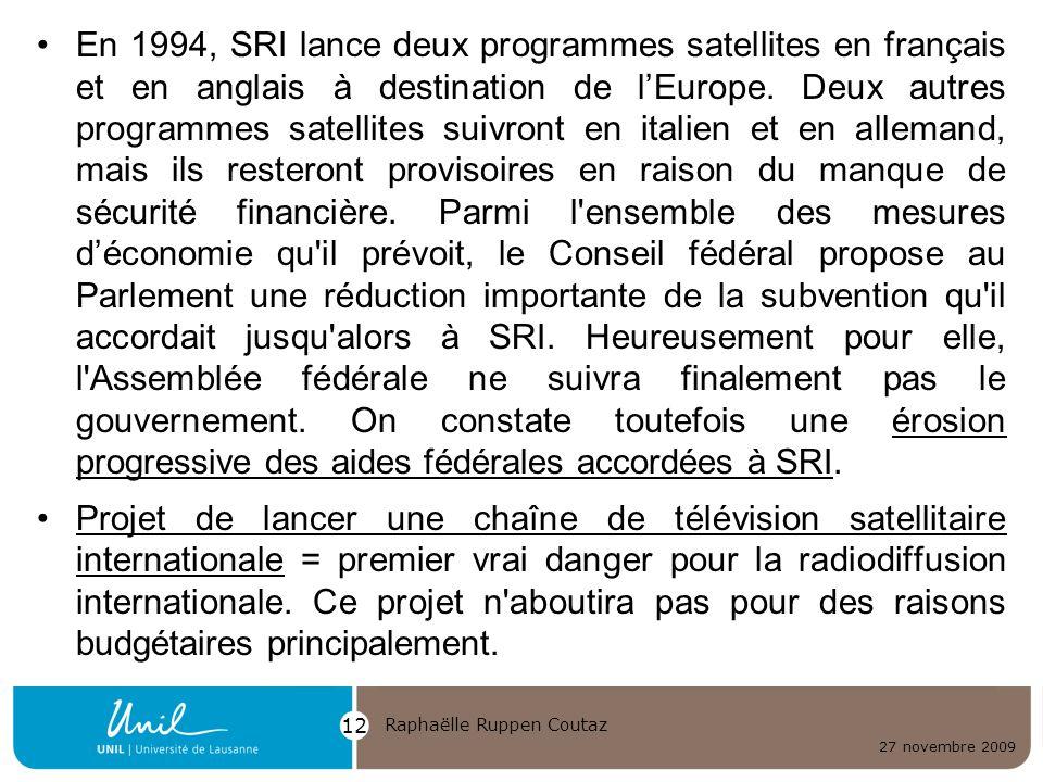 En 1994, SRI lance deux programmes satellites en français et en anglais à destination de l'Europe. Deux autres programmes satellites suivront en italien et en allemand, mais ils resteront provisoires en raison du manque de sécurité financière. Parmi l ensemble des mesures d'économie qu il prévoit, le Conseil fédéral propose au Parlement une réduction importante de la subvention qu il accordait jusqu alors à SRI. Heureusement pour elle, l Assemblée fédérale ne suivra finalement pas le gouvernement. On constate toutefois une érosion progressive des aides fédérales accordées à SRI.