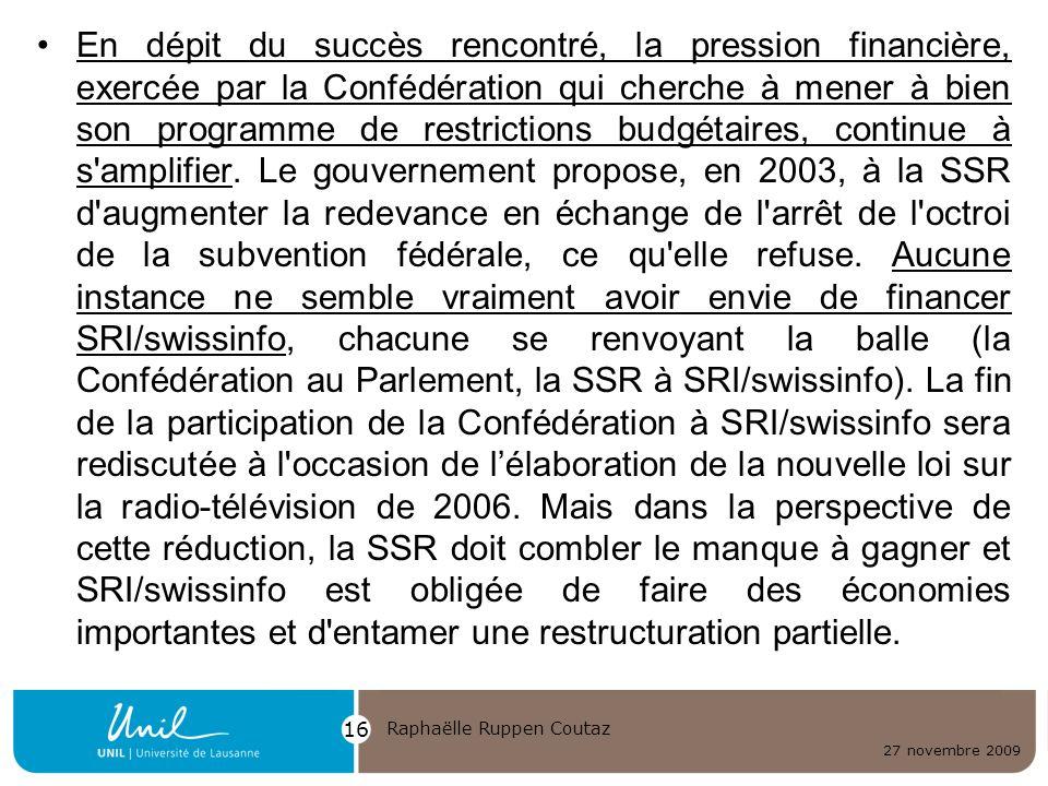 En dépit du succès rencontré, la pression financière, exercée par la Confédération qui cherche à mener à bien son programme de restrictions budgétaires, continue à s amplifier. Le gouvernement propose, en 2003, à la SSR d augmenter la redevance en échange de l arrêt de l octroi de la subvention fédérale, ce qu elle refuse. Aucune instance ne semble vraiment avoir envie de financer SRI/swissinfo, chacune se renvoyant la balle (la Confédération au Parlement, la SSR à SRI/swissinfo). La fin de la participation de la Confédération à SRI/swissinfo sera rediscutée à l occasion de l'élaboration de la nouvelle loi sur la radio-télévision de 2006. Mais dans la perspective de cette réduction, la SSR doit combler le manque à gagner et SRI/swissinfo est obligée de faire des économies importantes et d entamer une restructuration partielle.