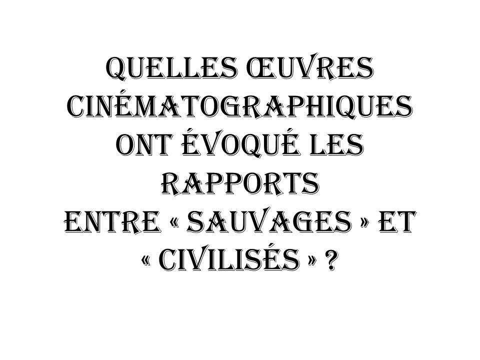 QUELLES ŒUVRES Cinématographiques ONT évoqué LES RAPPORTS ENTRE « SAUVAGES » ET « CIVILISéS »