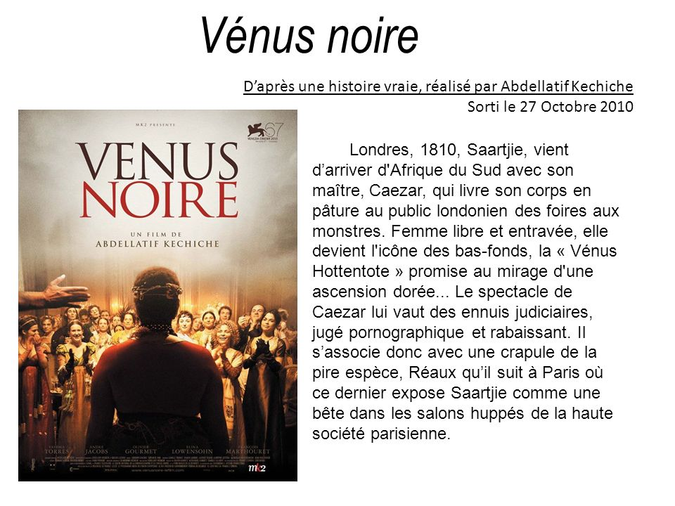 Vénus noire D'après une histoire vraie, réalisé par Abdellatif Kechiche. Sorti le 27 Octobre 2010.