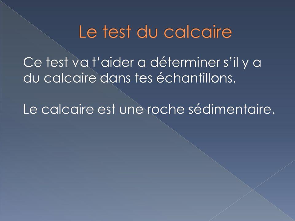 Le test du calcaire Ce test va t'aider a déterminer s'il y a du calcaire dans tes échantillons.