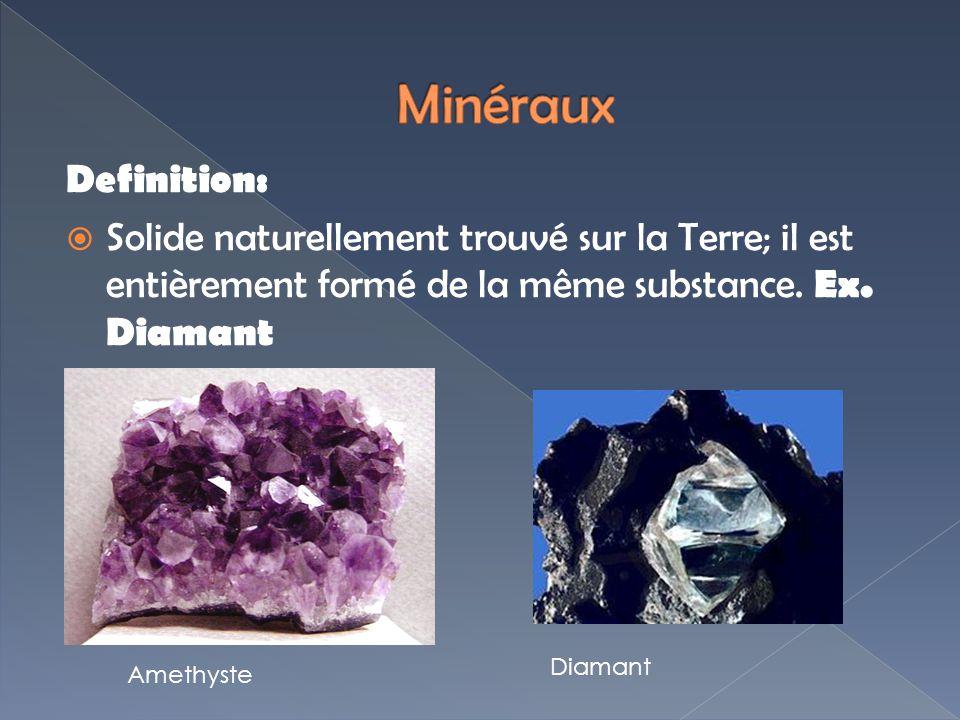 Minéraux Definition: Solide naturellement trouvé sur la Terre; il est entièrement formé de la même substance. Ex. Diamant.