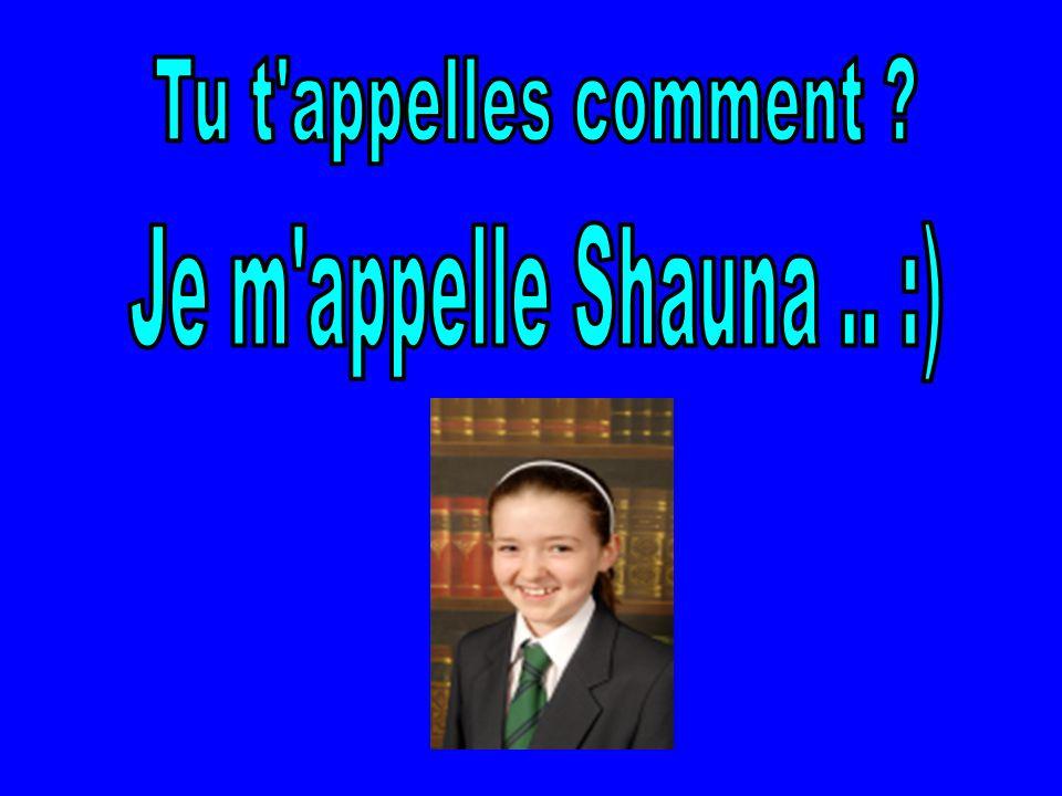 Tu t appelles comment Je m appelle Shauna .. :)