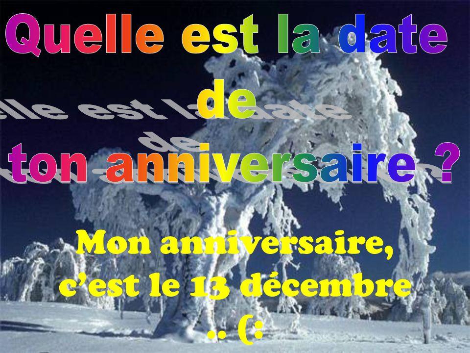 Mon anniversaire, c'est le 13 décembre .. (: